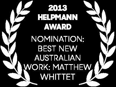 2013 Helpmann Awards Nomination: Best New Australian Work: Matthew Whittet