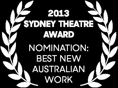2013 Sydney Theatre Awards Nomination: Best New Australian Work
